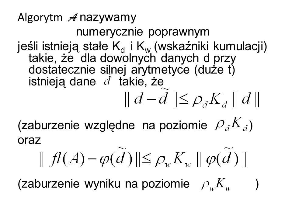 Algorytm A nazywamy numerycznie poprawnym jeśli istnieją stałe K d i K w (wskaźniki kumulacji) takie, że dla dowolnych danych d przy dostatecznie silnej arytmetyce (duże t) istnieją dane takie, że (zaburzenie względne na poziomie ) oraz (zaburzenie wyniku na poziomie )