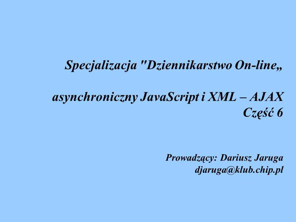 Specjalizacja Dziennikarstwo On-line asynchroniczny JavaScript i XML – AJAX Część 6 Prowadzący: Dariusz Jaruga djaruga@klub.chip.pl