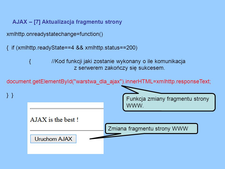 AJAX – [7] Aktualizacja fragmentu strony xmlhttp.onreadystatechange=function() { if (xmlhttp.readyState==4 && xmlhttp.status==200) {//Kod funkcji jaki