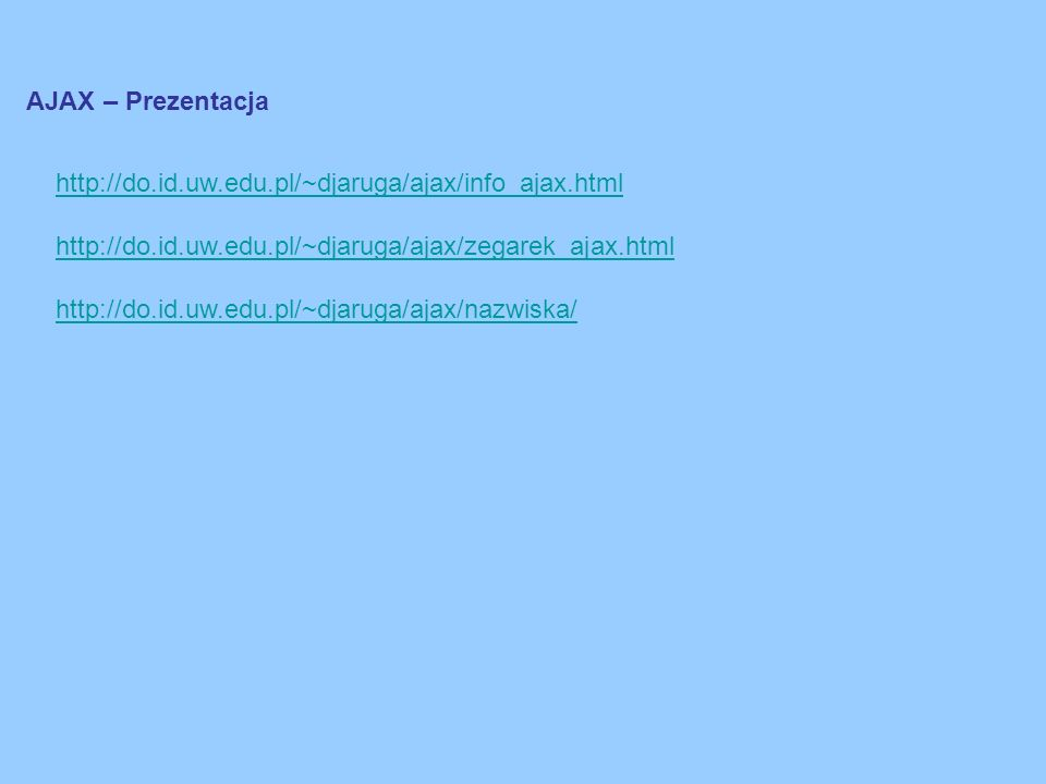 AJAX – Prezentacja http://do.id.uw.edu.pl/~djaruga/ajax/info_ajax.html http://do.id.uw.edu.pl/~djaruga/ajax/zegarek_ajax.html http://do.id.uw.edu.pl/~djaruga/ajax/nazwiska/