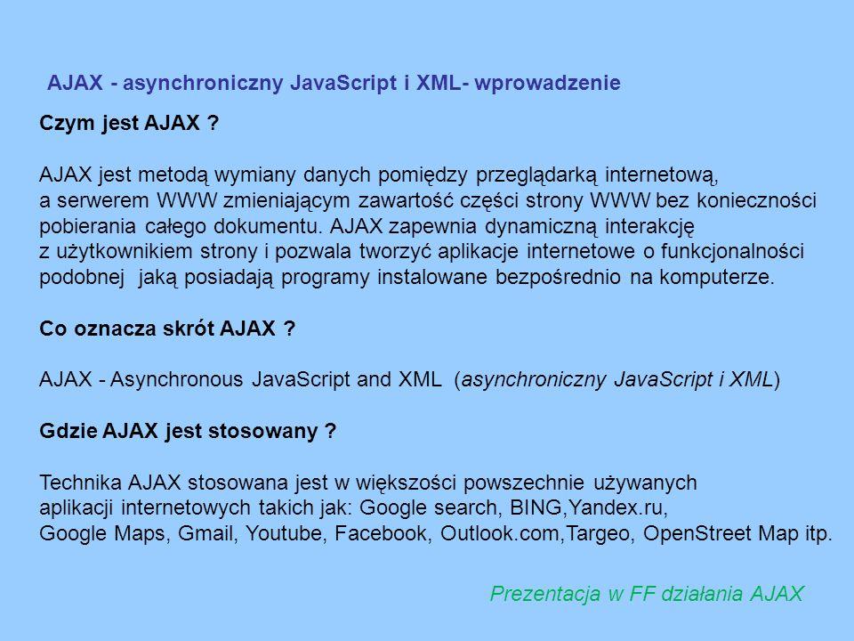 AJAX - asynchroniczny JavaScript i XML- wprowadzenie Czym jest AJAX ? AJAX jest metodą wymiany danych pomiędzy przeglądarką internetową, a serwerem WW