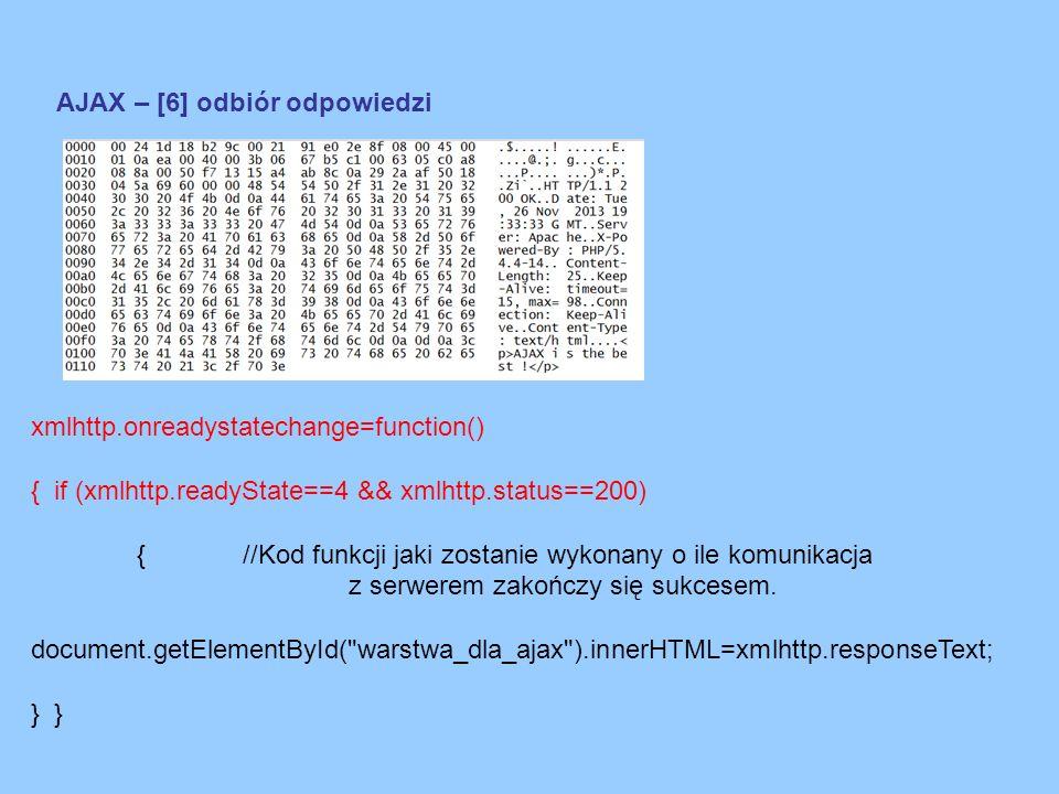 AJAX – [6] odbiór odpowiedzi xmlhttp.onreadystatechange=function() { if (xmlhttp.readyState==4 && xmlhttp.status==200) {//Kod funkcji jaki zostanie wykonany o ile komunikacja z serwerem zakończy się sukcesem.