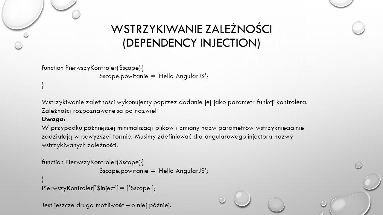 WSTRZYKIWANIE ZALEŻNOŚCI (DEPENDENCY INJECTION) function PierwszyKontroler($scope){ $scope.powitanie = 'Hello AngularJS'; } Wstrzykiwanie zależności w