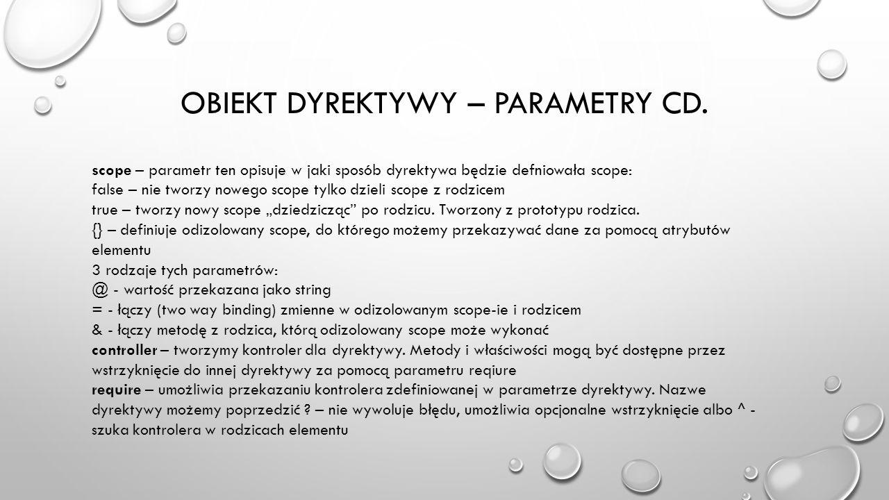 OBIEKT DYREKTYWY – PARAMETRY CD. scope – parametr ten opisuje w jaki sposób dyrektywa będzie defniowała scope: false – nie tworzy nowego scope tylko d