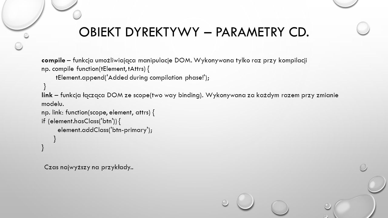 OBIEKT DYREKTYWY – PARAMETRY CD. compile – funkcja umożliwiająca manipulacje DOM. Wykonywana tylko raz przy kompilacji np. compile function(tElement,