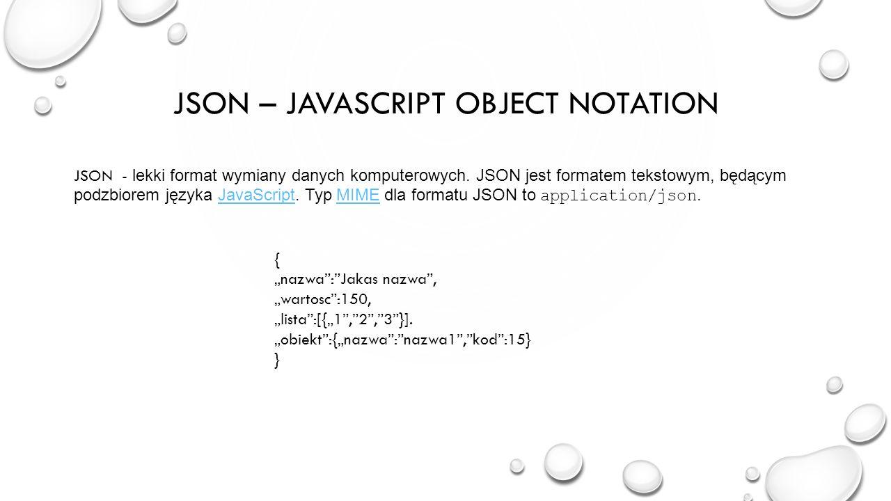 JSON – JAVASCRIPT OBJECT NOTATION JSON - lekki format wymiany danych komputerowych. JSON jest formatem tekstowym, będącym podzbiorem języka JavaScript