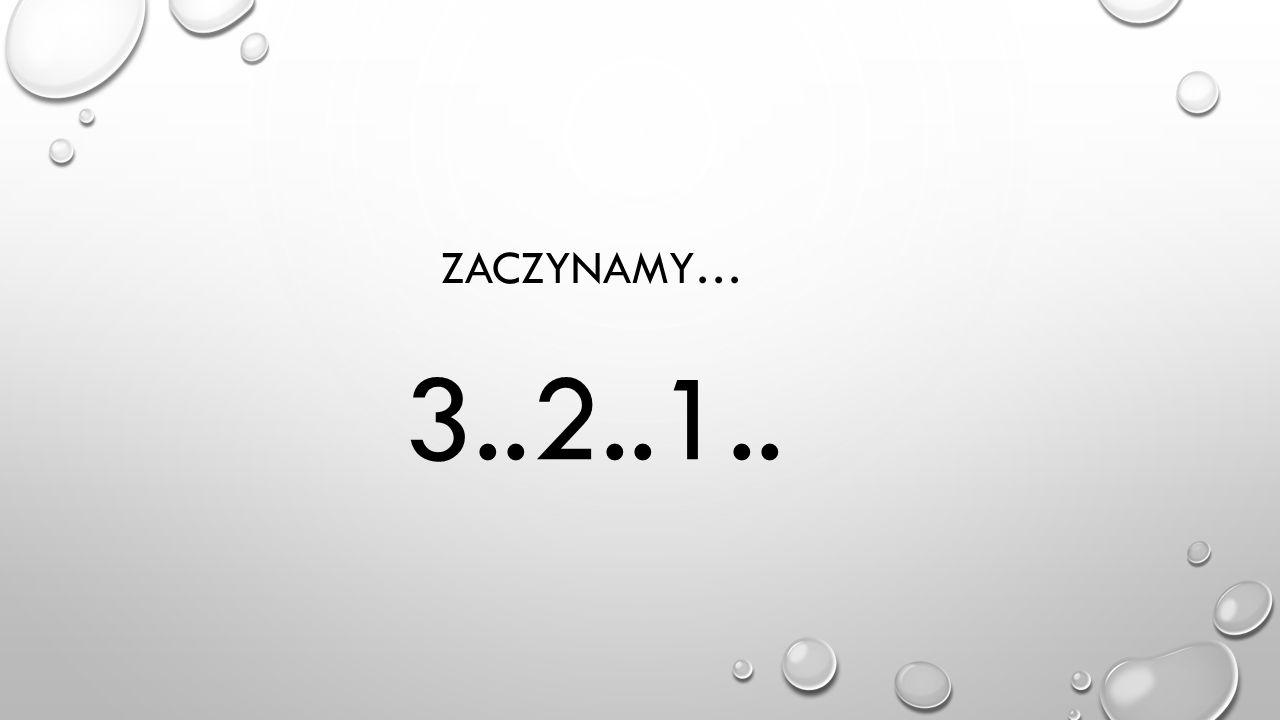 ZACZYNAMY… 3..2..1..