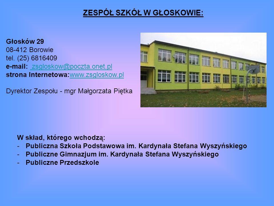 ZESPÓŁ SZKÓŁ W GŁOSKOWIE: Głosków 29 08-412 Borowie tel. (25) 6816409 e-mail: zsgloskow@poczta.onet.pl strona Internetowa:www.zsgloskow.pl Dyrektor Ze