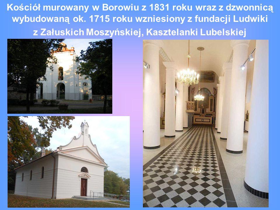 Kościół murowany w Borowiu z 1831 roku wraz z dzwonnicą wybudowaną ok. 1715 roku wzniesiony z fundacji Ludwiki z Załuskich Moszyńskiej, Kasztelanki Lu