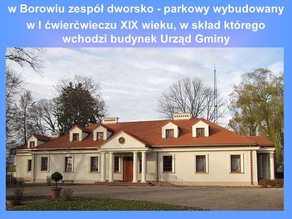w Borowiu zespół dworsko - parkowy wybudowany w I ćwierćwieczu XIX wieku, w skład którego wchodzi budynek Urząd Gminy