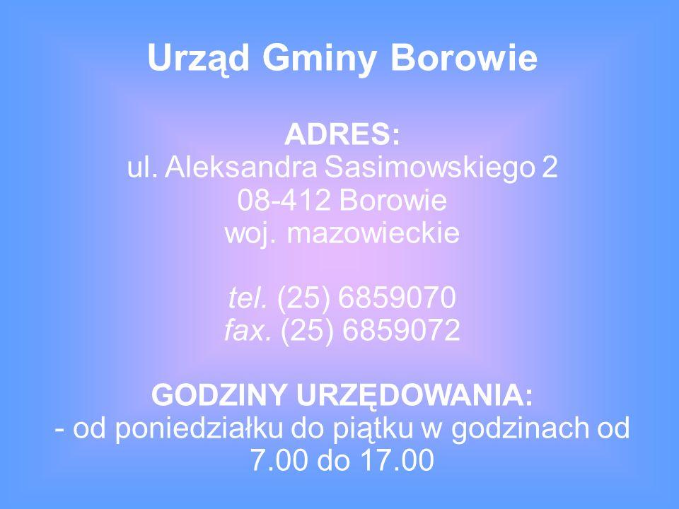ADRES: ul. Aleksandra Sasimowskiego 2 08-412 Borowie woj. mazowieckie tel. (25) 6859070 fax. (25) 6859072 GODZINY URZĘDOWANIA: - od poniedziałku do pi