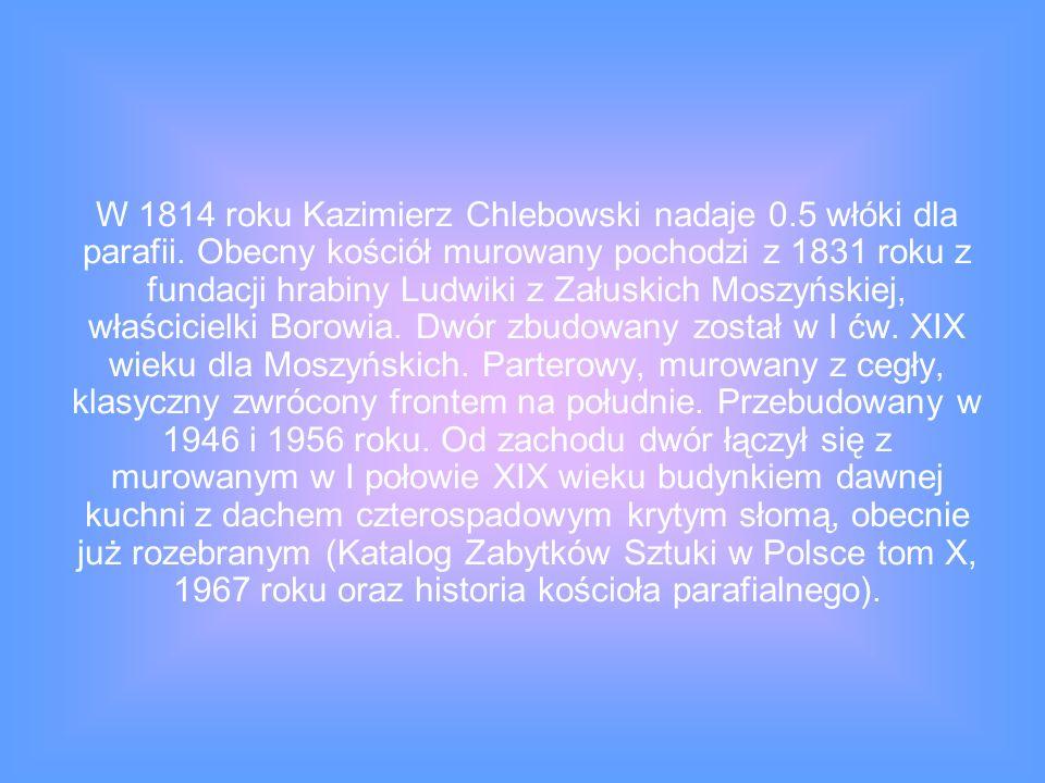 W 1814 roku Kazimierz Chlebowski nadaje 0.5 włóki dla parafii. Obecny kościół murowany pochodzi z 1831 roku z fundacji hrabiny Ludwiki z Załuskich Mos
