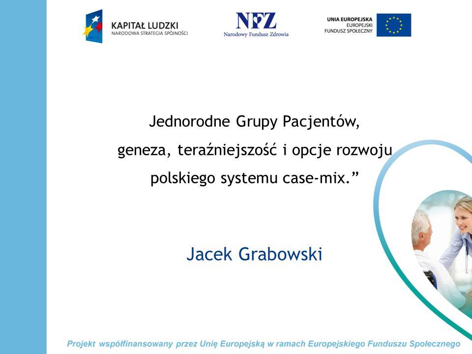 Jednorodne Grupy Pacjentów, geneza, teraźniejszość i opcje rozwoju polskiego systemu case-mix. Jacek Grabowski