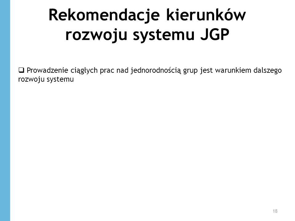 Rekomendacje kierunków rozwoju systemu JGP 18 Prowadzenie ciągłych prac nad jednorodnością grup jest warunkiem dalszego rozwoju systemu
