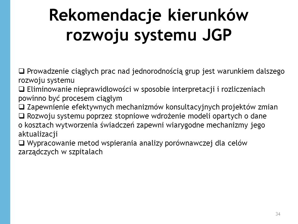 Rekomendacje kierunków rozwoju systemu JGP 34 Prowadzenie ciągłych prac nad jednorodnością grup jest warunkiem dalszego rozwoju systemu Eliminowanie n