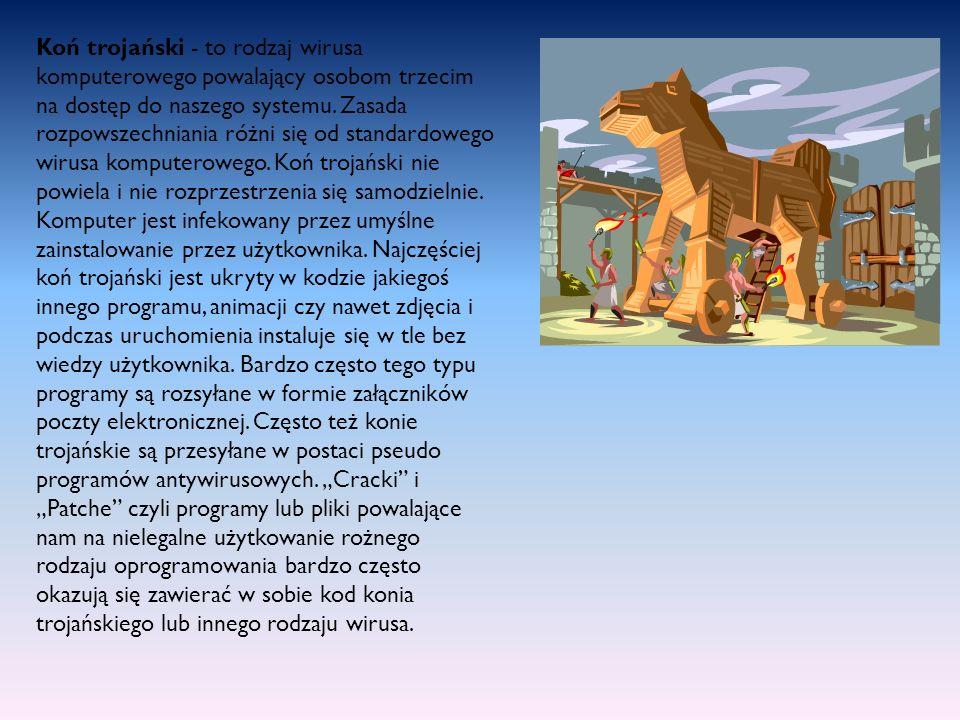 Koń trojański - to rodzaj wirusa komputerowego powalający osobom trzecim na dostęp do naszego systemu. Zasada rozpowszechniania różni się od standardo