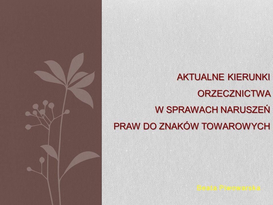 Beata Piwowarska AKTUALNE KIERUNKI ORZECZNICTWA W SPRAWACH NARUSZEŃ PRAW DO ZNAKÓW TOWAROWYCH
