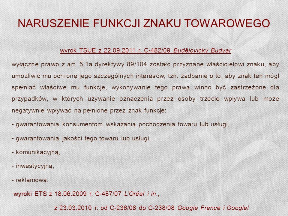 NARUSZENIE FUNKCJI ZNAKU TOWAROWEGO wyrok TSUE z 22.09.2011 r. C-482/09 Budějovický Budvar wyłączne prawo z art. 5.1a dyrektywy 89/104 zostało przyzna