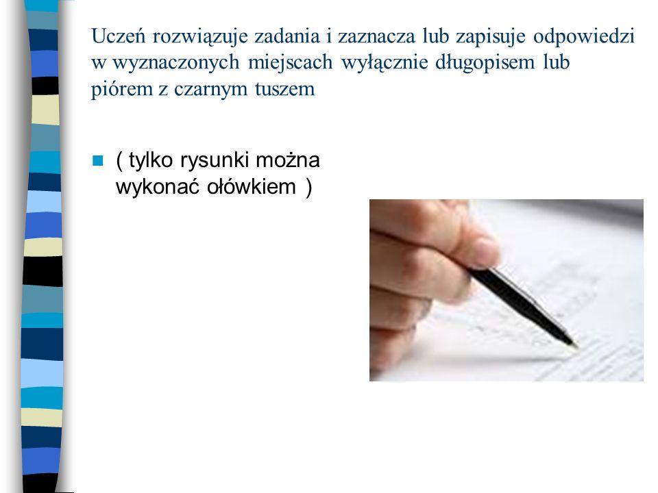 Uczeń rozwiązuje zadania i zaznacza lub zapisuje odpowiedzi w wyznaczonych miejscach wyłącznie długopisem lub piórem z czarnym tuszem ( tylko rysunki