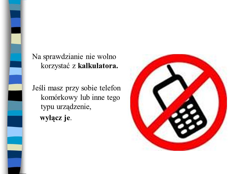 Na sprawdzianie nie wolno korzystać z kalkulatora. Jeśli masz przy sobie telefon komórkowy lub inne tego typu urządzenie, wyłącz je.