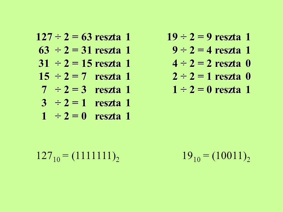 127 ÷ 2 = 63 reszta 1 19 ÷ 2 = 9 reszta 1 63 ÷ 2 = 31 reszta 1 9 ÷ 2 = 4 reszta 1 31 ÷ 2 = 15 reszta 1 4 ÷ 2 = 2 reszta 0 15 ÷ 2 = 7 reszta 1 2 ÷ 2 =