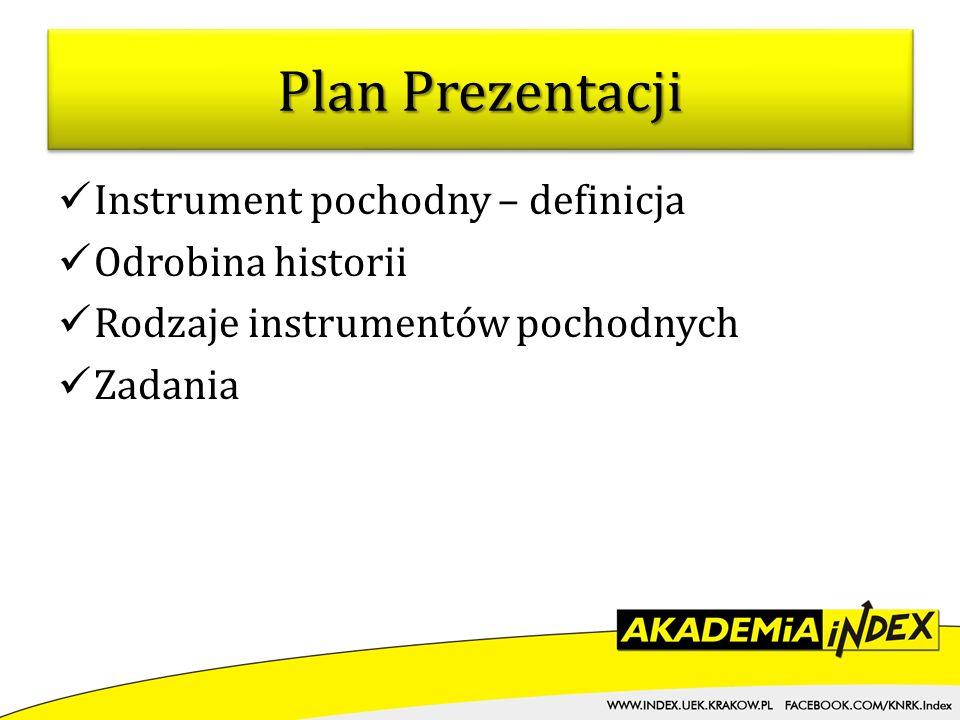 Plan Prezentacji Instrument pochodny – definicja Odrobina historii Rodzaje instrumentów pochodnych Zadania