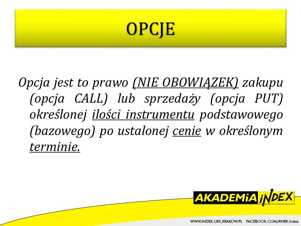 Opcja jest to prawo (NIE OBOWIĄZEK) zakupu (opcja CALL) lub sprzedaży (opcja PUT) określonej ilości instrumentu podstawowego (bazowego) po ustalonej c