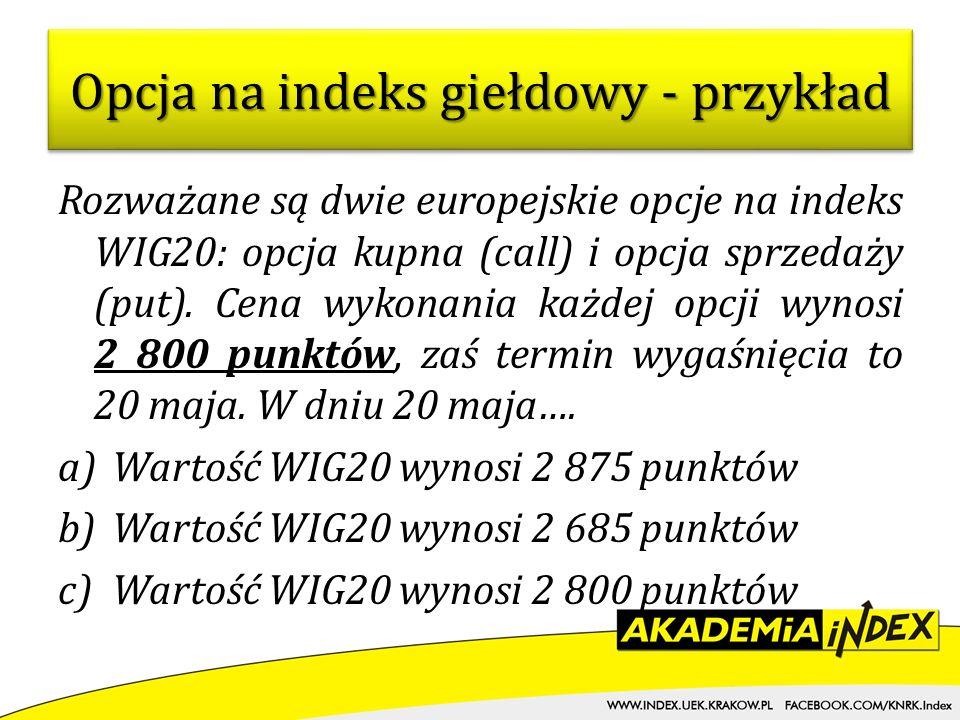 Rozważane są dwie europejskie opcje na indeks WIG20: opcja kupna (call) i opcja sprzedaży (put). Cena wykonania każdej opcji wynosi 2 800 punktów, zaś