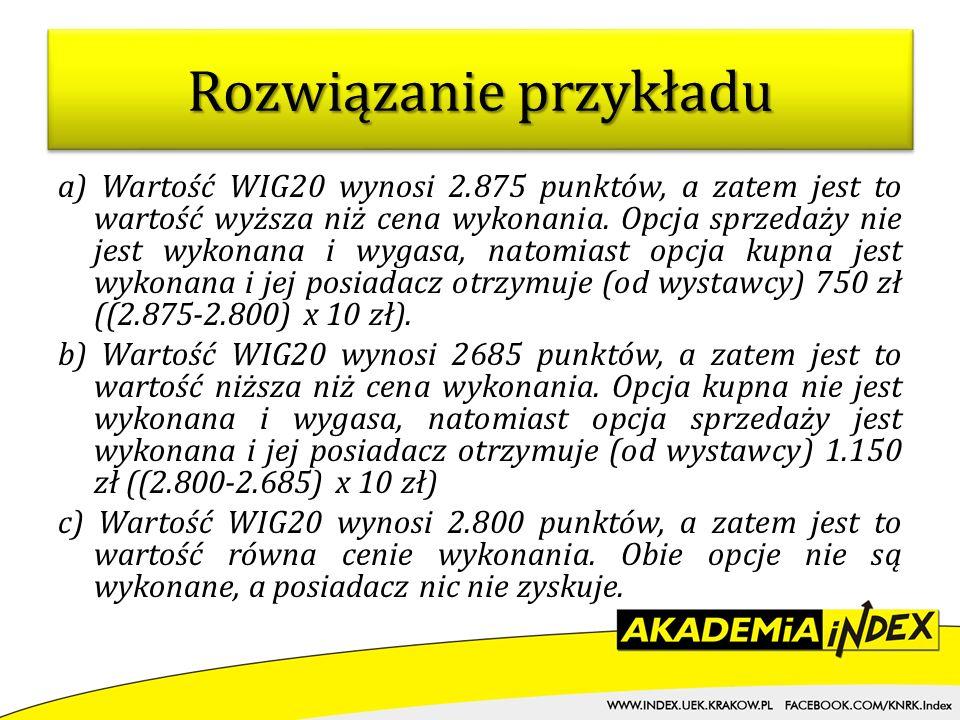 a) Wartość WIG20 wynosi 2.875 punktów, a zatem jest to wartość wyższa niż cena wykonania. Opcja sprzedaży nie jest wykonana i wygasa, natomiast opcja
