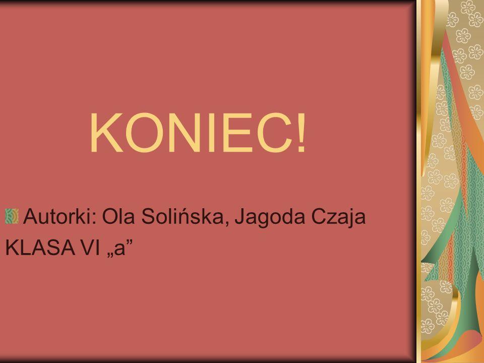 KONIEC! Autorki: Ola Solińska, Jagoda Czaja KLASA VI a