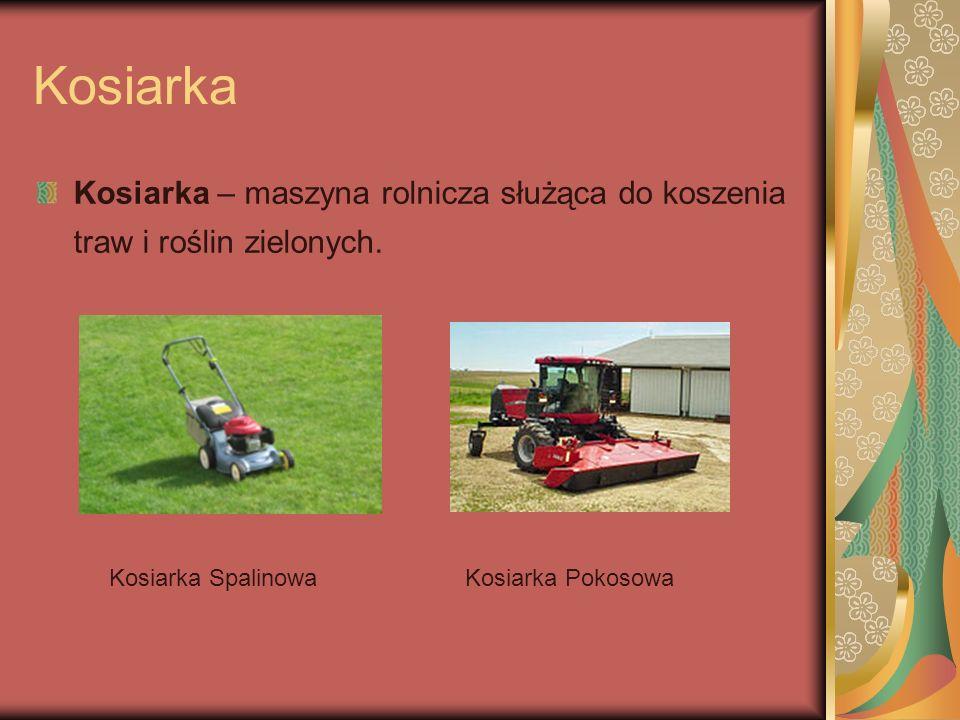 Kosiarka Kosiarka – maszyna rolnicza służąca do koszenia traw i roślin zielonych. Kosiarka SpalinowaKosiarka Pokosowa