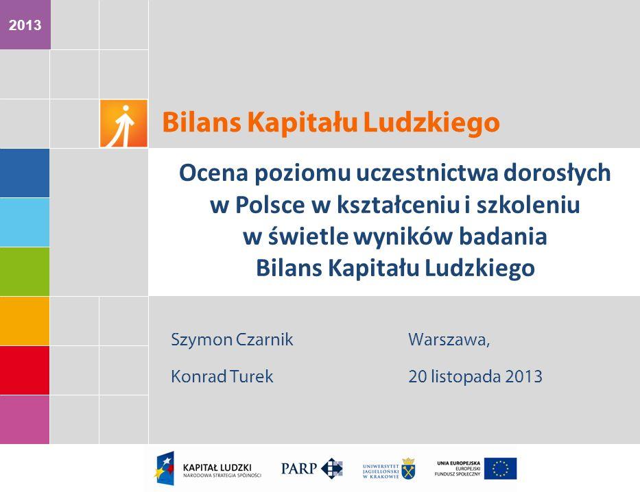 2013 Szymon Czarnik Konrad Turek Warszawa, 20 listopada 2013 Bilans Kapitału Ludzkiego Ocena poziomu uczestnictwa dorosłych w Polsce w kształceniu i s