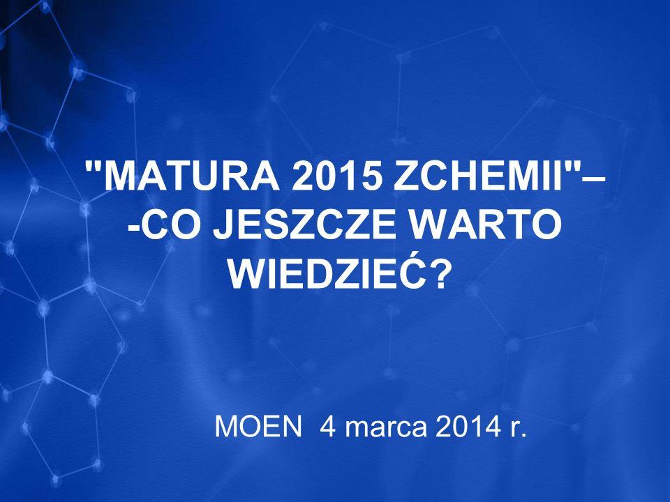 MATURA 2015 ZCHEMII – -CO JESZCZE WARTO WIEDZIEĆ? MOEN 4 marca 2014 r.