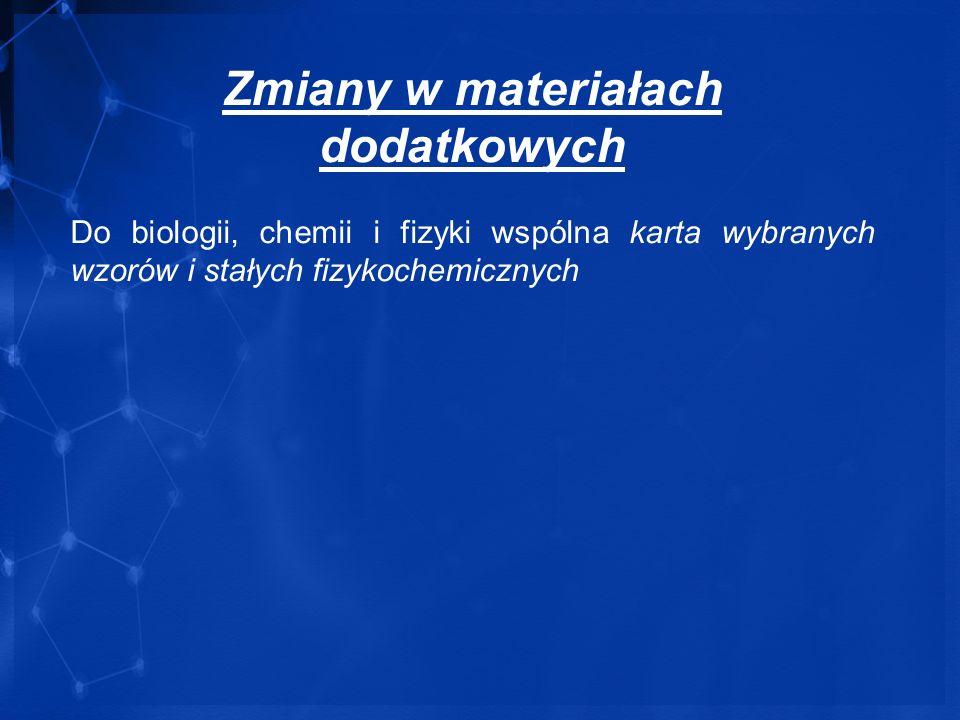 Zmiany w materiałach dodatkowych Do biologii, chemii i fizyki wspólna karta wybranych wzorów i stałych fizykochemicznych