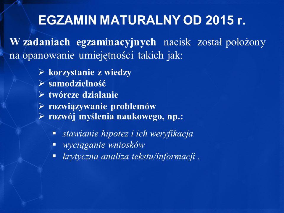EGZAMIN MATURALNY OD 2015 r. W zadaniach egzaminacyjnych nacisk został położony na opanowanie umiejętności takich jak: korzystanie z wiedzy samodzieln