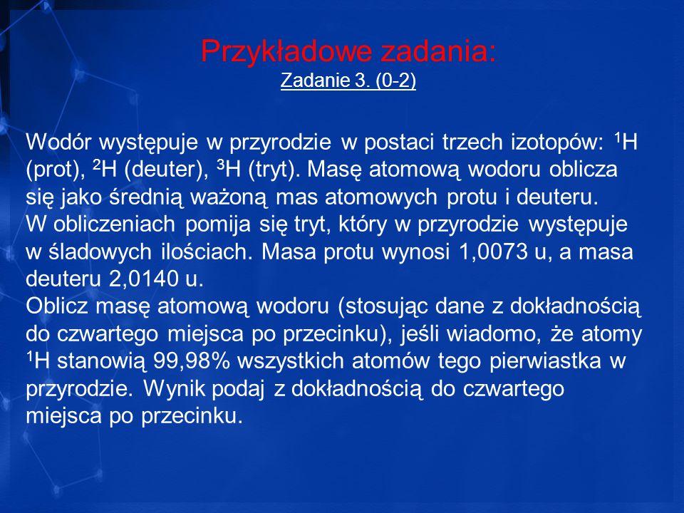 Przykładowe zadania: Zadanie 3. (0-2) Wodór występuje w przyrodzie w postaci trzech izotopów: 1 H (prot), 2 H (deuter), 3 H (tryt). Masę atomową wodor