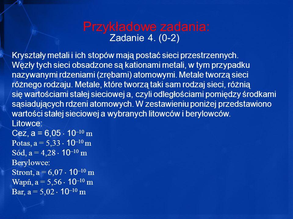 Przykładowe zadania: Zadanie 4. (0-2) Kryształy metali i ich stopów mają postać sieci przestrzennych. Węzły tych sieci obsadzone są kationami metali,