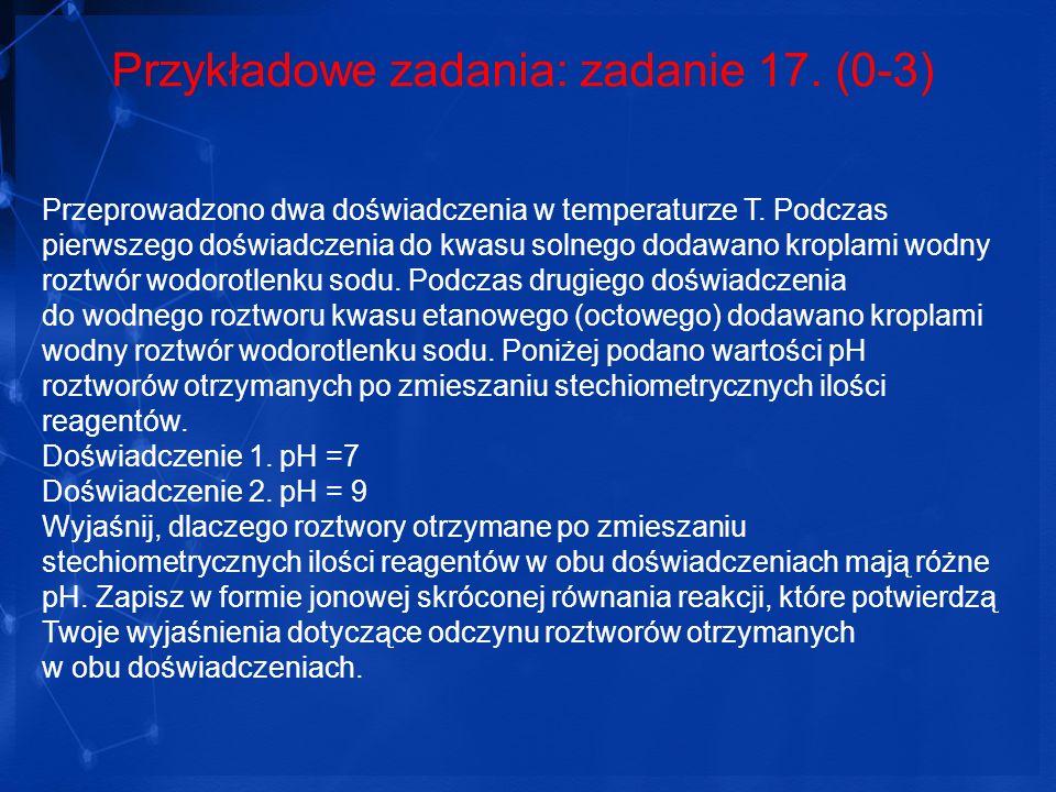 Przykładowe zadania: zadanie 17. (0-3) Przeprowadzono dwa doświadczenia w temperaturze T. Podczas pierwszego doświadczenia do kwasu solnego dodawano k