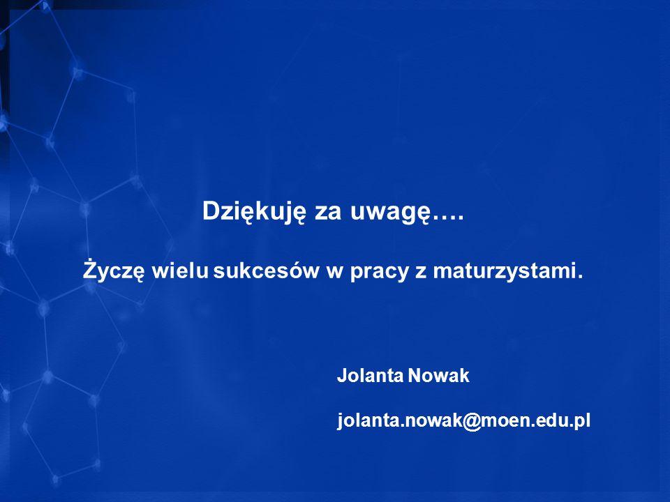 Dziękuję za uwagę…. Życzę wielu sukcesów w pracy z maturzystami. Jolanta Nowak jolanta.nowak@moen.edu.pl