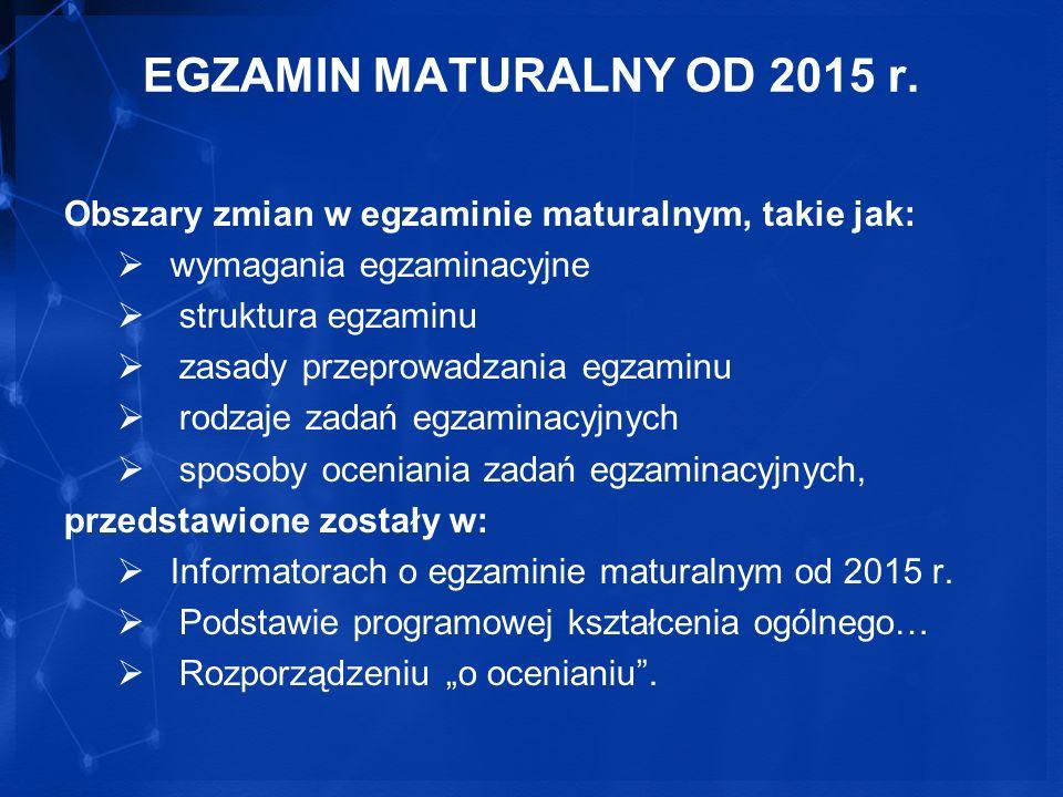 EGZAMIN MATURALNY OD 2015 r. Obszary zmian w egzaminie maturalnym, takie jak: wymagania egzaminacyjne struktura egzaminu zasady przeprowadzania egzami