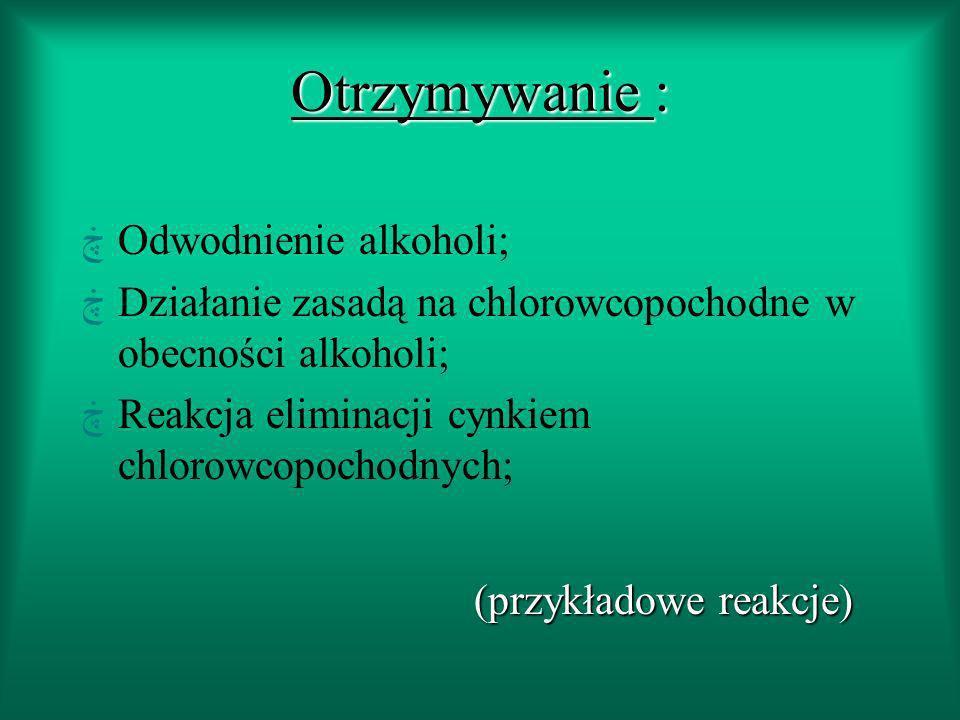 Otrzymywanie : ڿOdwodnienie alkoholi; ڿDziałanie zasadą na chlorowcopochodne w obecności alkoholi; ڿReakcja eliminacji cynkiem chlorowcopochodnych; (przykładowe reakcje)