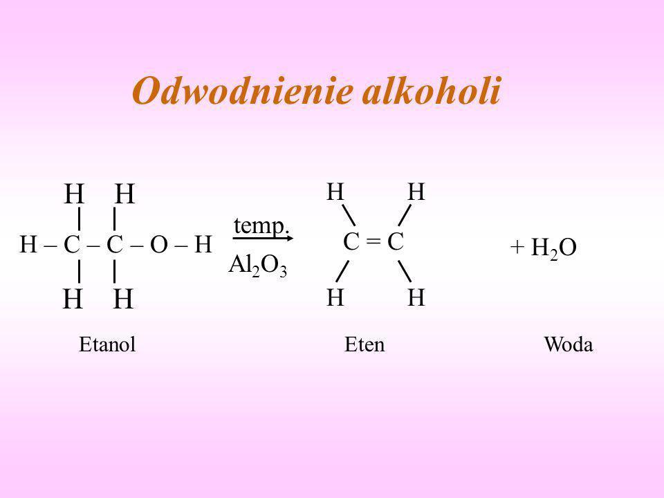 Odwodnienie alkoholi temp. Al 2 O 3 + H 2 O EtanolEtenWoda H – C – C – O – H H C = C HH HH