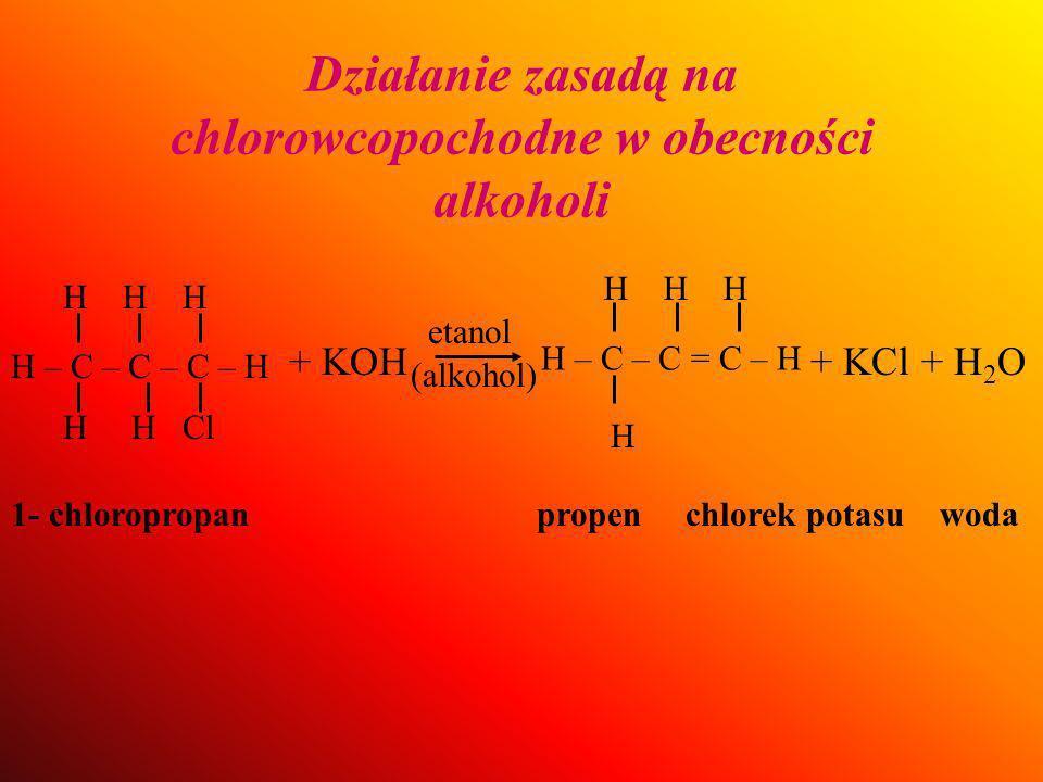 Działanie zasadą na chlorowcopochodne w obecności alkoholi + KOH etanol (alkohol) H H – C – C = C – H H H H + KCl + H 2 O 1- chloropropan propen chlorek potasu woda H – C – C – C – H H H Cl H H H