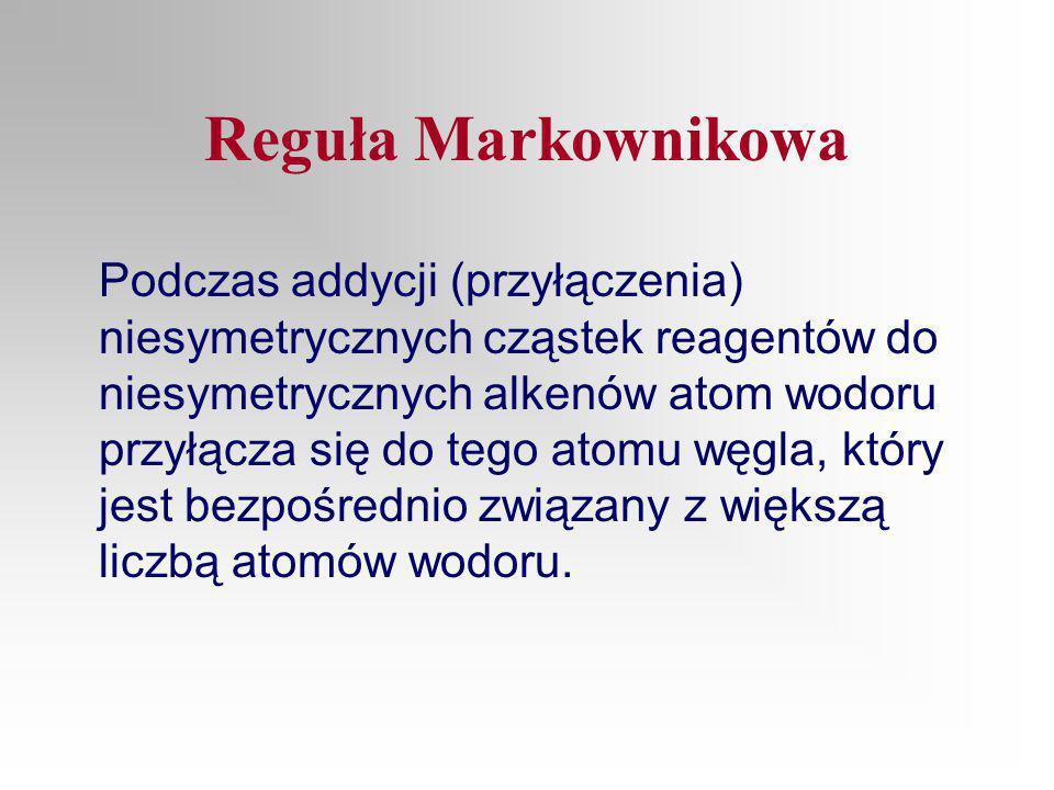 Reguła Markownikowa Podczas addycji (przyłączenia) niesymetrycznych cząstek reagentów do niesymetrycznych alkenów atom wodoru przyłącza się do tego atomu węgla, który jest bezpośrednio związany z większą liczbą atomów wodoru.