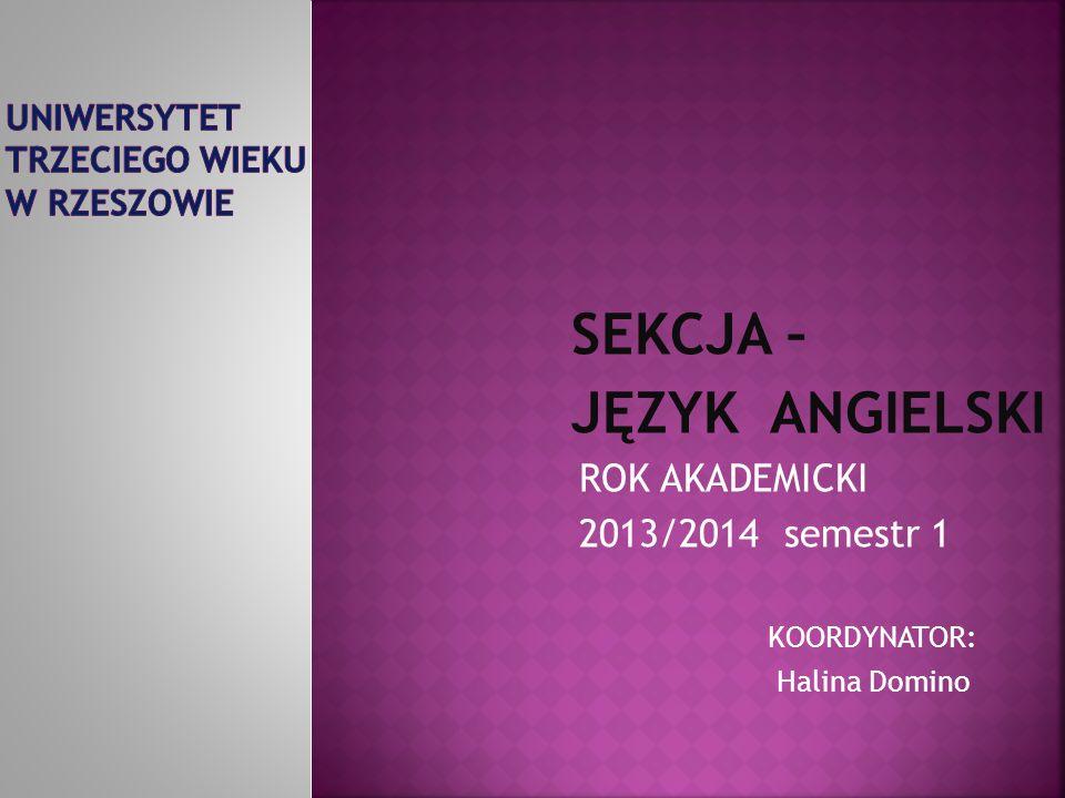 SEKCJA – JĘZYK ANGIELSKI ROK AKADEMICKI 2013/2014 semestr 1 KOORDYNATOR: Halina Domino