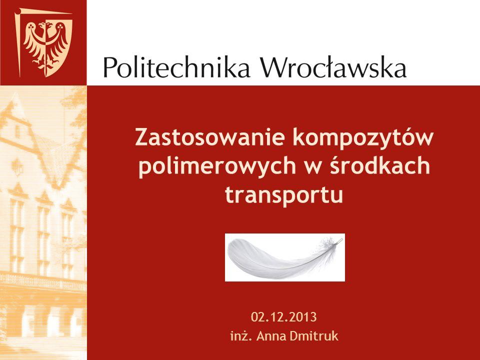 Zastosowanie kompozytów polimerowych w środkach transportu 02.12.2013 inż. Anna Dmitruk