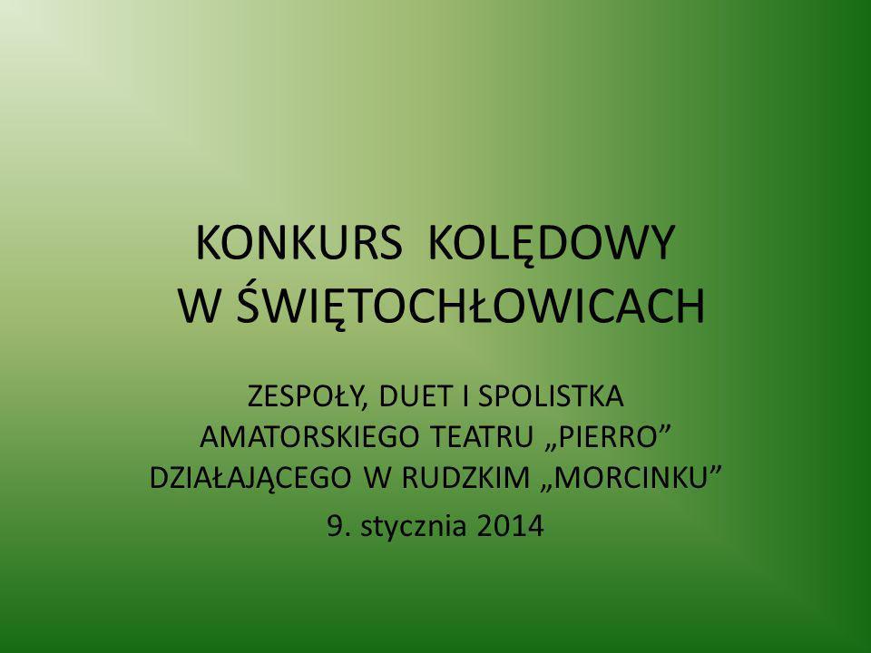 KONKURS KOLĘDOWY W ŚWIĘTOCHŁOWICACH ZESPOŁY, DUET I SPOLISTKA AMATORSKIEGO TEATRU PIERRO DZIAŁAJĄCEGO W RUDZKIM MORCINKU 9. stycznia 2014