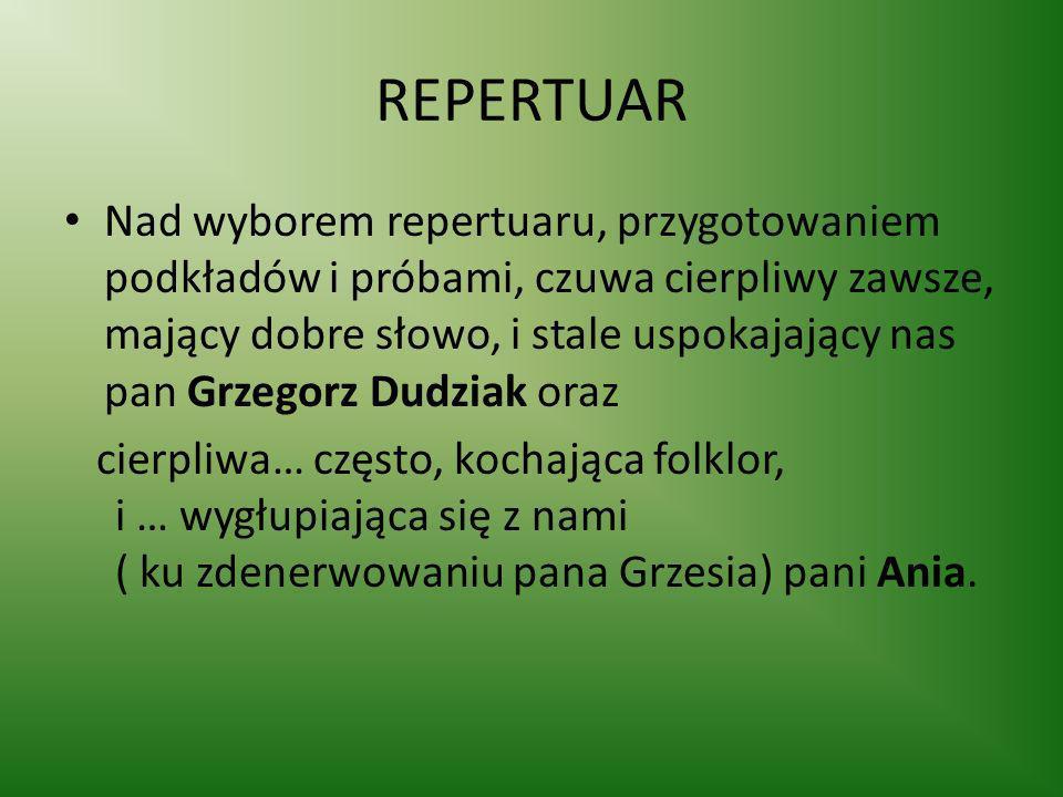 REPERTUAR Nad wyborem repertuaru, przygotowaniem podkładów i próbami, czuwa cierpliwy zawsze, mający dobre słowo, i stale uspokajający nas pan Grzegor