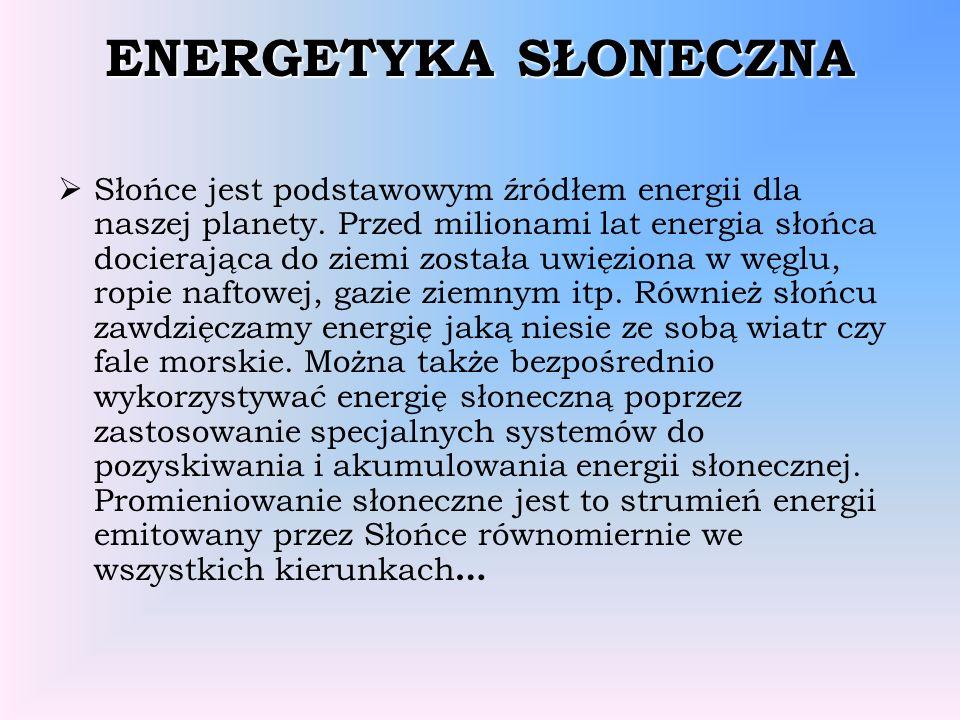 ENERGETYKA SŁONECZNA Słońce jest podstawowym źródłem energii dla naszej planety. Przed milionami lat energia słońca docierająca do ziemi została uwięz