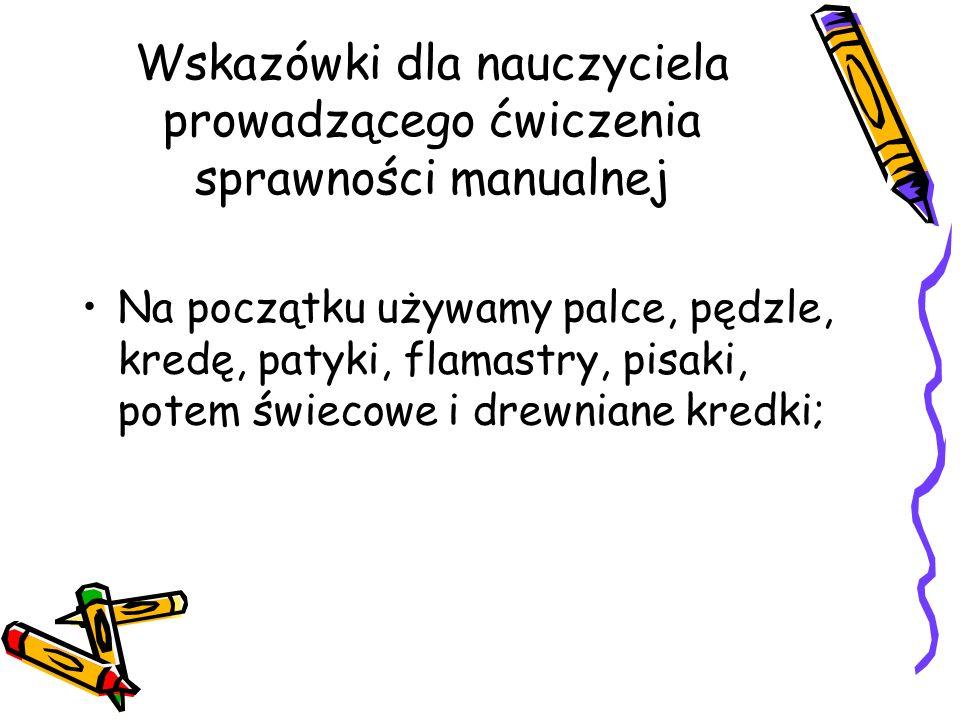 Wskazówki dla nauczyciela prowadzącego ćwiczenia sprawności manualnej Na początku używamy palce, pędzle, kredę, patyki, flamastry, pisaki, potem świecowe i drewniane kredki;